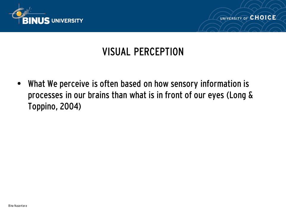 Bina Nusantara VISUAL PERCEPTION What We perceive is often based on how sensory information is processes in our brains than what is in front of our eyes (Long & Toppino, 2004)