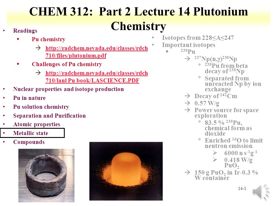 14-1 CHEM 312: Part 2 Lecture 14 Plutonium Chemistry Readings §Pu chemistry àhttp://radchem.nevada.edu/classes/rdch 710/files/plutonium.pdfhttp://radchem.nevada.edu/classes/rdch 710/files/plutonium.pdf §Challenges of Pu chemistry àhttp://radchem.nevada.edu/classes/rdch 710/lanl Pu book/LASCIENCE.PDFhttp://radchem.nevada.edu/classes/rdch 710/lanl Pu book/LASCIENCE.PDF Nuclear properties and isotope production Pu in nature Pu solution chemistry Separation and Purification Atomic properties Metallic state Compounds Isotopes from 228≤A≤247 Important isotopes § 238 Pu  237 Np(n,  ) 238 Np * 238 Pu from beta decay of 238 Np *Separated from unreacted Np by ion exchange àDecay of 242 Cm à0.57 W/g àPower source for space exploration *83.5 % 238 Pu, chemical form as dioxide *Enriched 16 O to limit neutron emission Ø6000 n s -1 g -1 Ø0.418 W/g PuO 2 à150 g PuO 2 in Ir-0.3 % W container