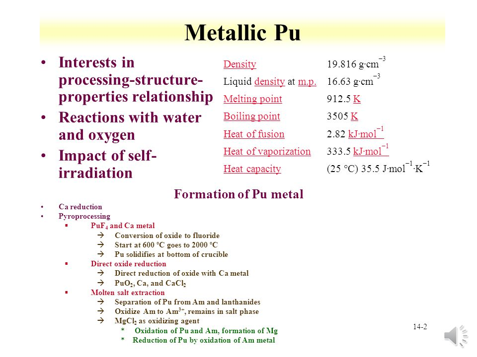 14-12 Metallic Pu Other elements that stabilize  phase §Al, Ga, Ce, Am, Sc, In, and Tl stabilize phase at room temperature §Si, Zn, Zr, and Hf retain phase under rapid cooling Microstructure of  phase due to Ga diffusion in cooling Np expands  and  phase region   phase stabilized at room temperature with Hf, Ti, and Zr Pu eutectics §Pu melting point dramatically reduced by Mn, Fe, Co, or Ni àWith Fe, mp=410 °C, 10 % Fe àUsed in metallic fuel §Limit Pu usage (melting through cladding) Interstitial compounds §Large difference in ionic radii (59 %) §O, C, N, and H form interstitial compounds