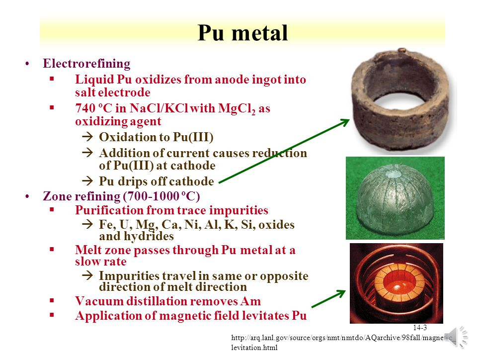 14-3 Pu metal Electrorefining §Liquid Pu oxidizes from anode ingot into salt electrode §740 ºC in NaCl/KCl with MgCl 2 as oxidizing agent àOxidation to Pu(III) àAddition of current causes reduction of Pu(III) at cathode àPu drips off cathode Zone refining (700-1000 ºC) §Purification from trace impurities àFe, U, Mg, Ca, Ni, Al, K, Si, oxides and hydrides §Melt zone passes through Pu metal at a slow rate àImpurities travel in same or opposite direction of melt direction §Vacuum distillation removes Am §Application of magnetic field levitates Pu http://arq.lanl.gov/source/orgs/nmt/nmtdo/AQarchive/98fall/magnetic_ levitation.html