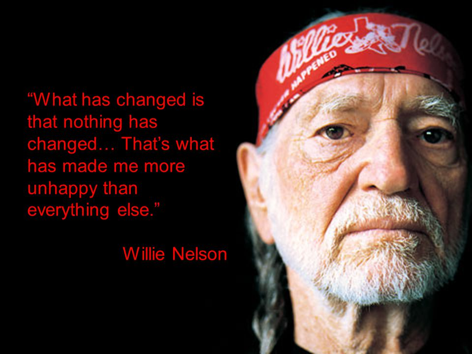 29 What has changed is that nothing has changed… That's what has made me more unhappy than everything else. Willie Nelson