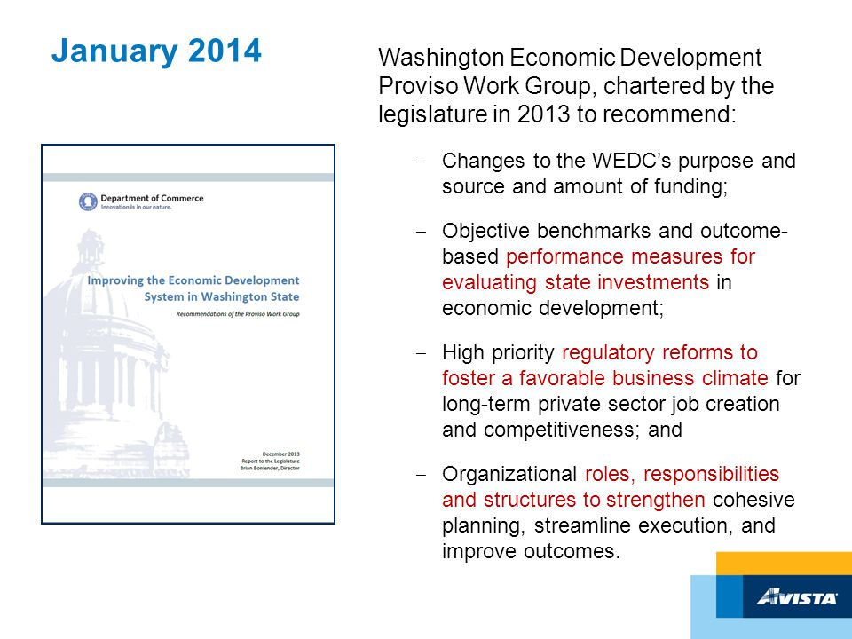 January 2014 Washington Economic Development Proviso Work Group, chartered by the legislature in 2013 to recommend: ‒ Changes to the WEDC's purpose and source and amount of funding; ‒ Objective benchmarks and outcome- based performance measures for evaluating state investments in economic development; ‒ High priority regulatory reforms to foster a favorable business climate for long-term private sector job creation and competitiveness; and ‒ Organizational roles, responsibilities and structures to strengthen cohesive planning, streamline execution, and improve outcomes.