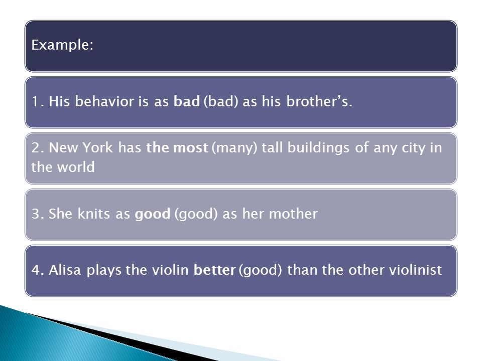 Example:1. His behavior is as bad (bad) as his brother's. 2. New York has the most (many) tall buildings of any city in the world 3. She knits as good