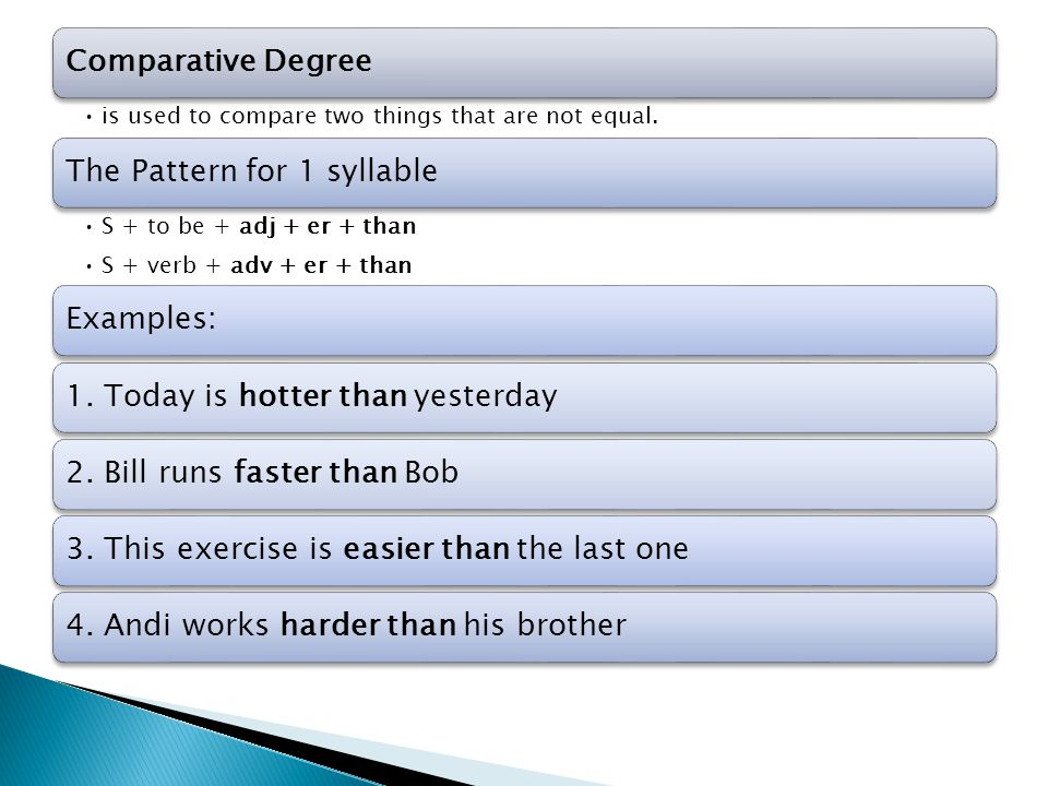 Comparative Degree is used to compare two things that are not equal. The Pattern for 1 syllable S + to be + adj + er + than S + verb + adv + er + than