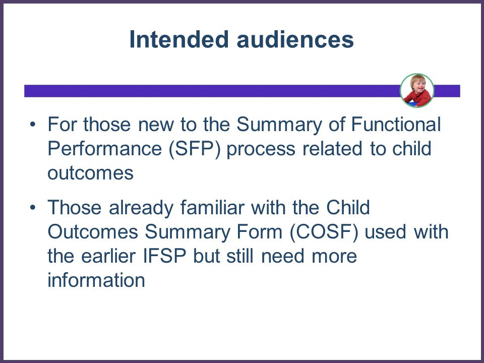 3 What will be covered Why gather child outcomes information General information about the rating scale embedded in the Summary of Functional Performance (SFP) The 3 child outcomes The 7 points of the rating scale and descriptor statements Guidance for completing the SFP section The team process to decide a rating