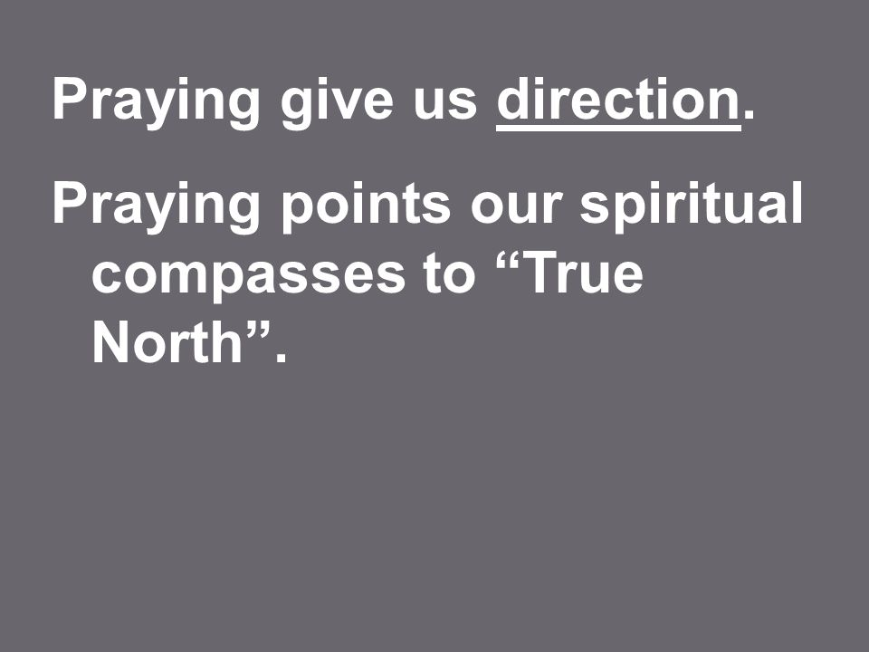 Praying give us direction. Praying points our spiritual compasses to True North .