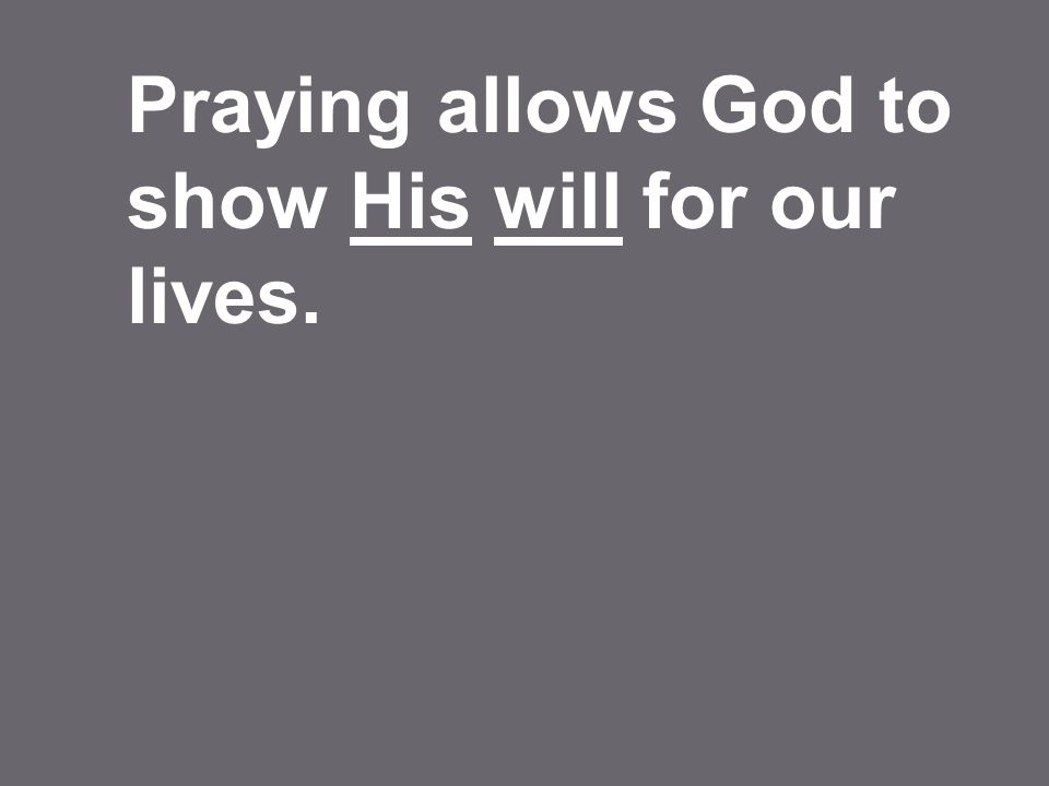 Praying allows God to show His will for our lives.