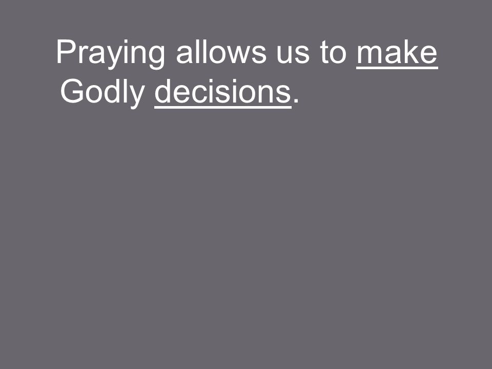 Praying allows us to make Godly decisions.