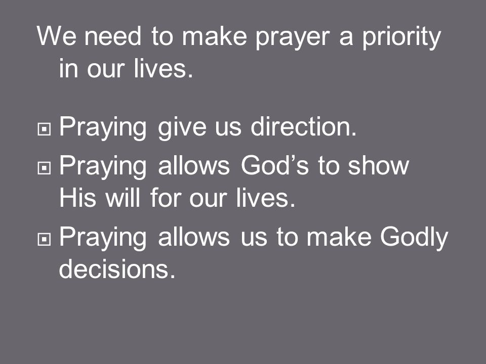 We need to make prayer a priority in our lives.  Praying give us direction.