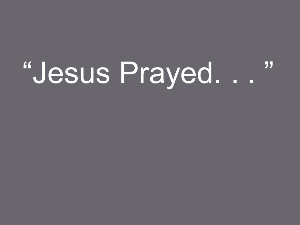 Jesus Prayed...