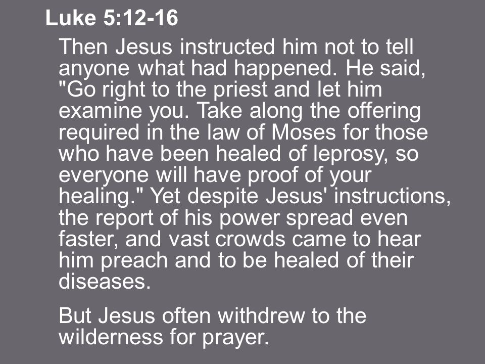 Luke 5:12-16 Then Jesus instructed him not to tell anyone what had happened.