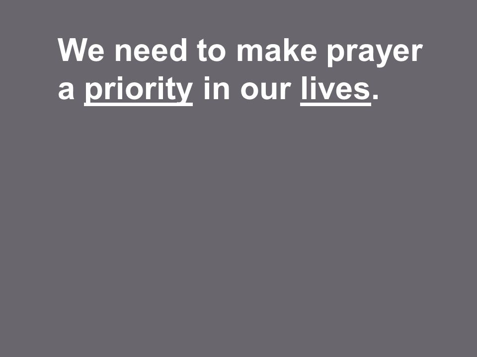 We need to make prayer a priority in our lives.