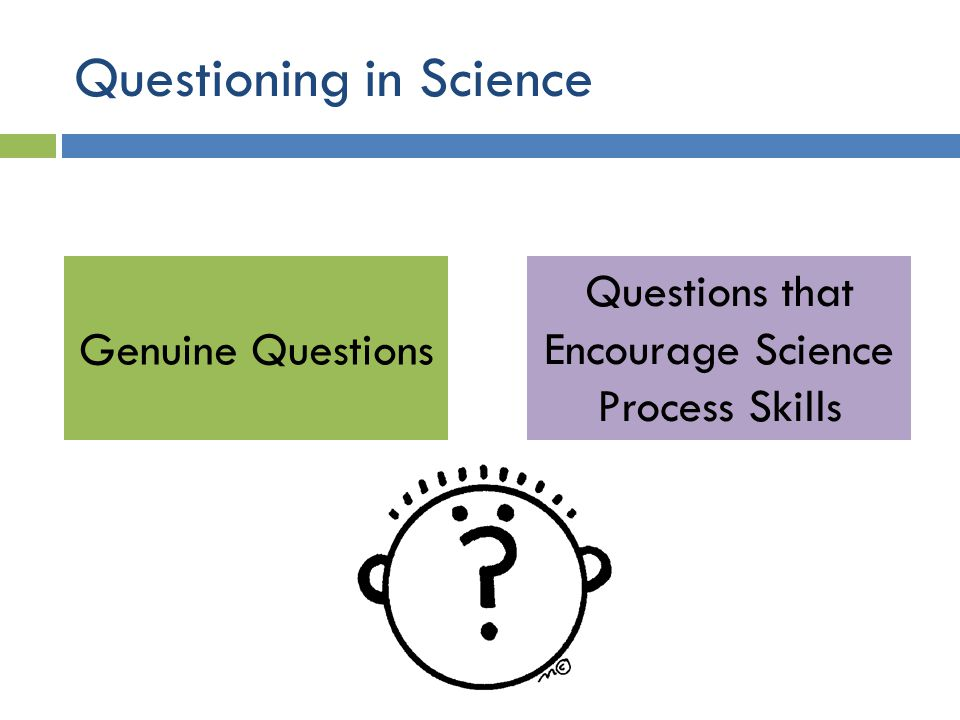 Questioning in Science Genuine Questions Questions that Encourage Science Process Skills