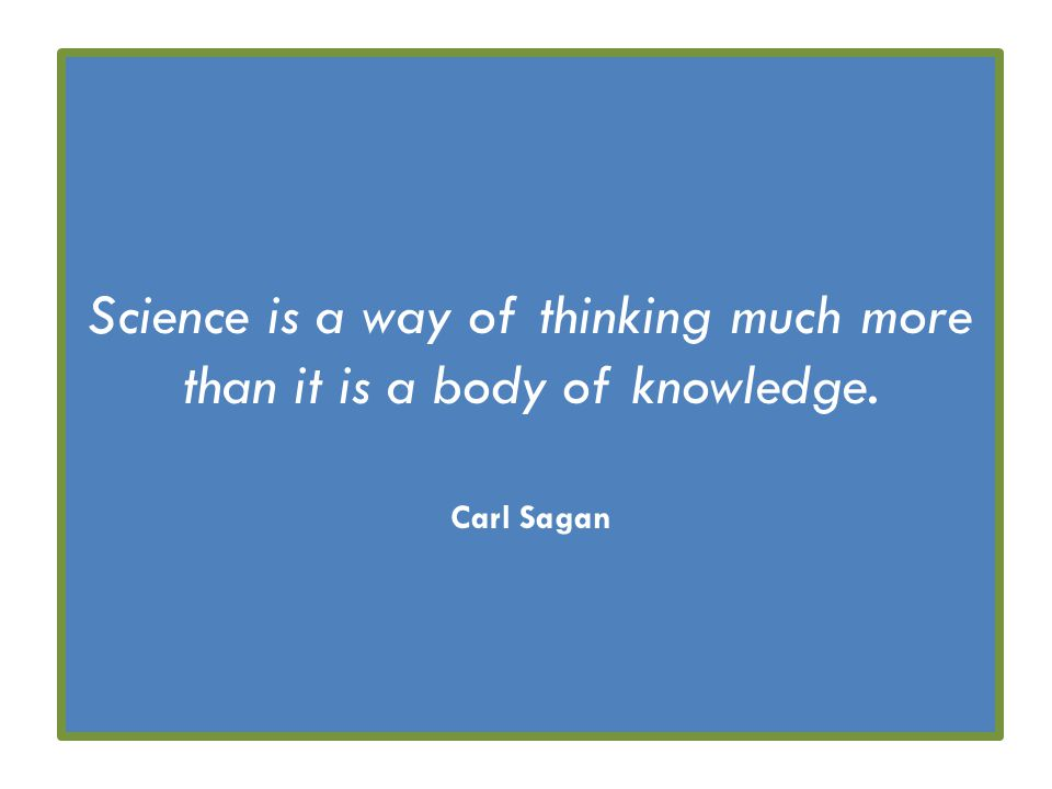 Science is a way of thinking much more than it is a body of knowledge. Carl Sagan