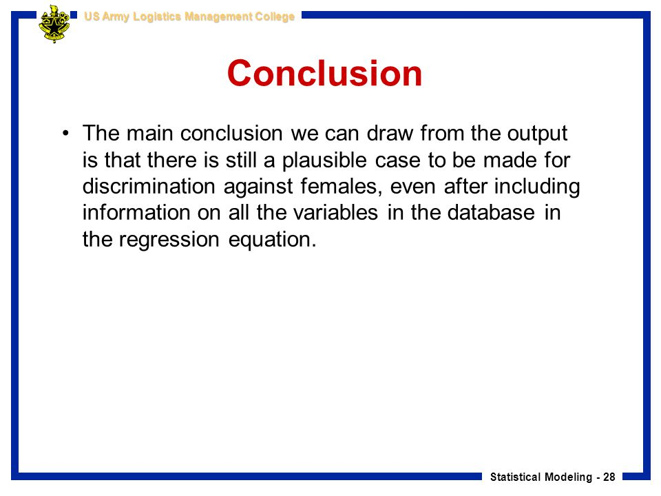 Statistical Modeling - 28 US Army Logistics Management College Conclusion The main conclusion we can draw from the output is that there is still a pla