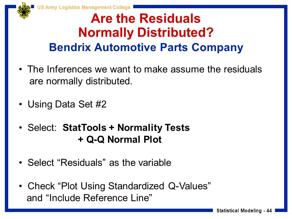Statistical Modeling - 44 US Army Logistics Management College Are the Residuals Normally Distributed? Bendrix Automotive Parts Company The Inferences