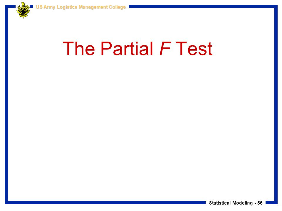 Statistical Modeling - 56 US Army Logistics Management College The Partial F Test