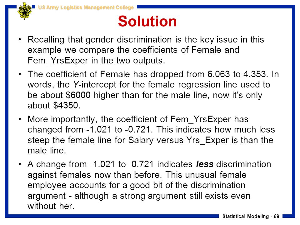 Statistical Modeling - 69 US Army Logistics Management College Solution Recalling that gender discrimination is the key issue in this example we compa