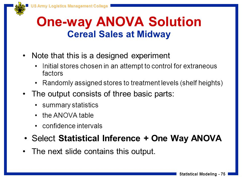 Statistical Modeling - 75 US Army Logistics Management College One-way ANOVA Solution Cereal Sales at Midway Note that this is a designed experiment I