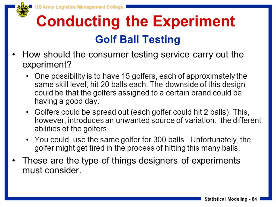 Statistical Modeling - 84 US Army Logistics Management College Conducting the Experiment Golf Ball Testing How should the consumer testing service car