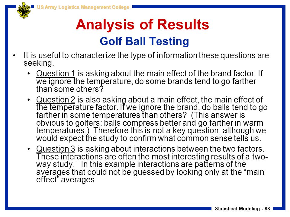 Statistical Modeling - 88 US Army Logistics Management College Analysis of Results Golf Ball Testing It is useful to characterize the type of informat