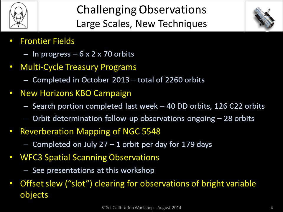 Challenging Observations Large Scales, New Techniques Frontier Fields – In progress – 6 x 2 x 70 orbits Multi-Cycle Treasury Programs – Completed in October 2013 – total of 2260 orbits New Horizons KBO Campaign – Search portion completed last week – 40 DD orbits, 126 C22 orbits – Orbit determination follow-up observations ongoing – 28 orbits Reverberation Mapping of NGC 5548 – Completed on July 27 – 1 orbit per day for 179 days WFC3 Spatial Scanning Observations – See presentations at this workshop Offset slew ( slot ) clearing for observations of bright variable objects STScI Calibration Workshop - August 20144