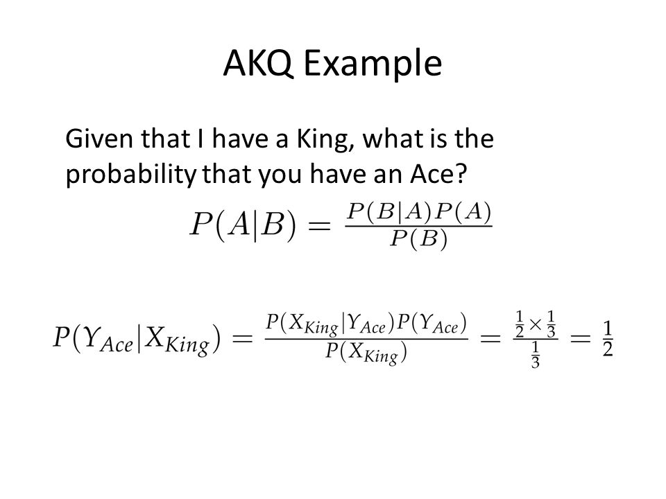 AKQ Example Given that I have a King, what is the probability that you have an Ace?