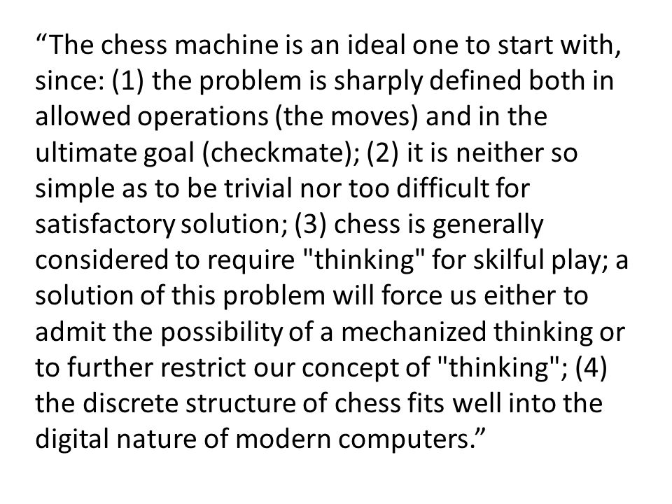The chess machine is an ideal one to start with, since: (1) the problem is sharply defined both in allowed operations (the moves) and in the ultimate goal (checkmate); (2) it is neither so simple as to be trivial nor too difficult for satisfactory solution; (3) chess is generally considered to require thinking for skilful play; a solution of this problem will force us either to admit the possibility of a mechanized thinking or to further restrict our concept of thinking ; (4) the discrete structure of chess fits well into the digital nature of modern computers.