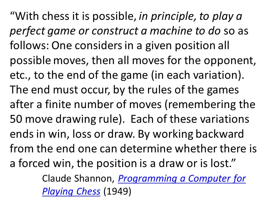 With chess it is possible, in principle, to play a perfect game or construct a machine to do so as follows: One considers in a given position all possible moves, then all moves for the opponent, etc., to the end of the game (in each variation).