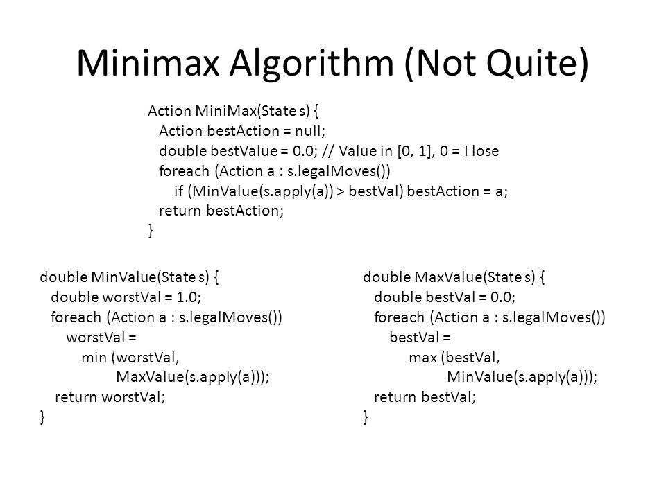 Minimax Algorithm (Not Quite) Action MiniMax(State s) { Action bestAction = null; double bestValue = 0.0; // Value in [0, 1], 0 = I lose foreach (Action a : s.legalMoves()) if (MinValue(s.apply(a)) > bestVal) bestAction = a; return bestAction; } double MinValue(State s) { double worstVal = 1.0; foreach (Action a : s.legalMoves()) worstVal = min (worstVal, MaxValue(s.apply(a))); return worstVal; } double MaxValue(State s) { double bestVal = 0.0; foreach (Action a : s.legalMoves()) bestVal = max (bestVal, MinValue(s.apply(a))); return bestVal; }