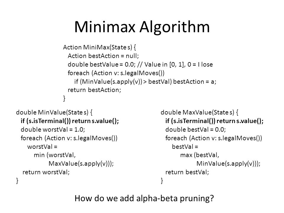 Minimax Algorithm Action MiniMax(State s) { Action bestAction = null; double bestValue = 0.0; // Value in [0, 1], 0 = I lose foreach (Action v: s.legalMoves()) if (MinValue(s.apply(v)) > bestVal) bestAction = a; return bestAction; } double MinValue(State s) { if (s.isTerminal()) return s.value(); double worstVal = 1.0; foreach (Action v: s.legalMoves()) worstVal = min (worstVal, MaxValue(s.apply(v))); return worstVal; } double MaxValue(State s) { if (s.isTerminal()) return s.value(); double bestVal = 0.0; foreach (Action v: s.legalMoves()) bestVal = max (bestVal, MinValue(s.apply(v))); return bestVal; } How do we add alpha-beta pruning?