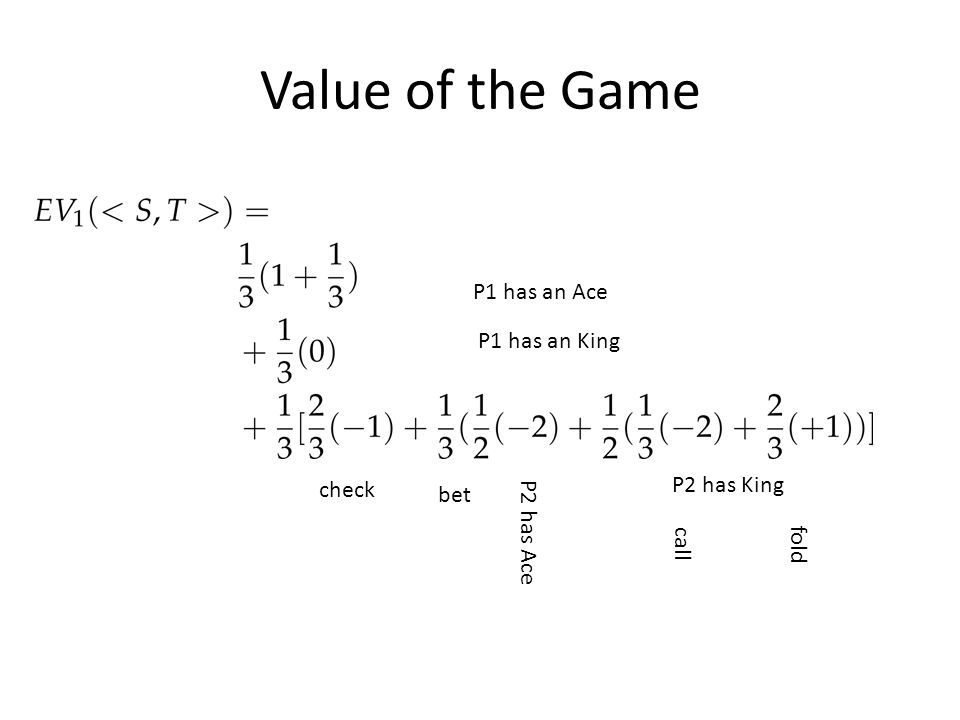 Value of the Game P1 has an King P1 has an Ace check bet P2 has Ace P2 has King call fold
