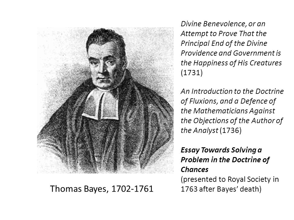 Thomas Bayes, 1702-1761 Divine Benevolence, or an Attempt to Prove That the Principal End of the Divine Providence and Government is the Happiness of His Creatures (1731) An Introduction to the Doctrine of Fluxions, and a Defence of the Mathematicians Against the Objections of the Author of the Analyst (1736) Essay Towards Solving a Problem in the Doctrine of Chances (presented to Royal Society in 1763 after Bayes' death)