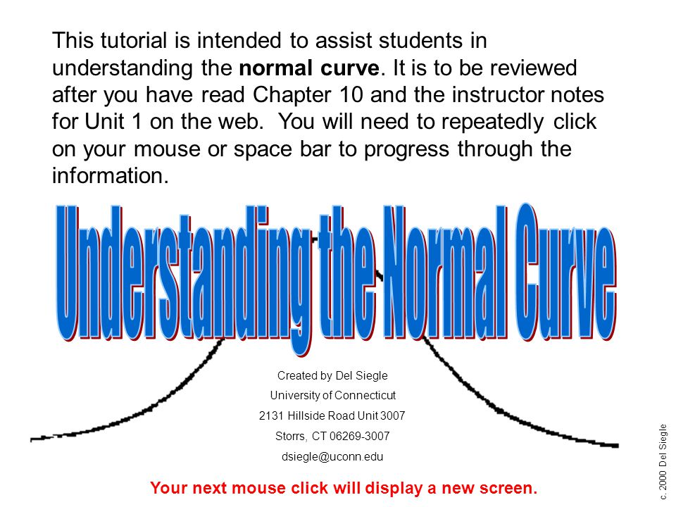 c. 2000 Del Siegle This tutorial is intended to assist students in understanding the normal curve. It is to be reviewed after you have read Chapter 10