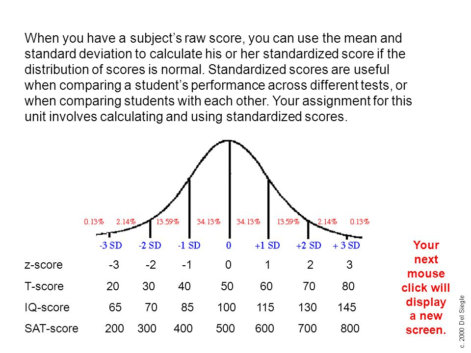 c. 2000 Del Siegle When you have a subject's raw score, you can use the mean and standard deviation to calculate his or her standardized score if the