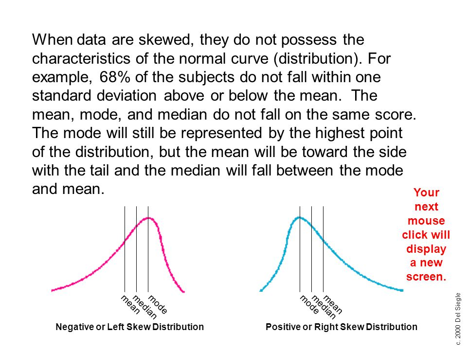 c. 2000 Del Siegle When data are skewed, they do not possess the characteristics of the normal curve (distribution). For example, 68% of the subjects