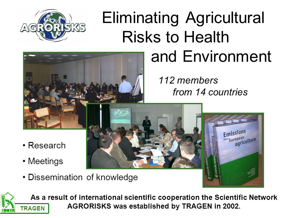 Eliminating Agricultural Risks to Health and Environment 112 members from 14 countries Research Meetings Dissemination of knowledge TRAGEN As a result