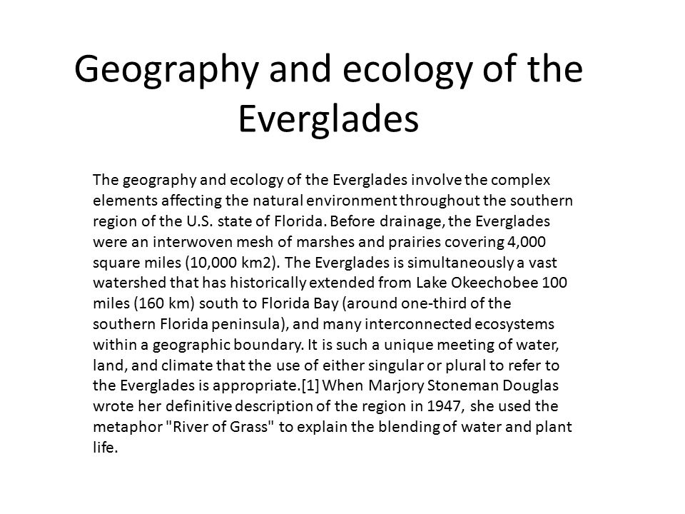 Geography and ecology of the Everglades The geography and ecology of the Everglades involve the complex elements affecting the natural environment throughout the southern region of the U.S.