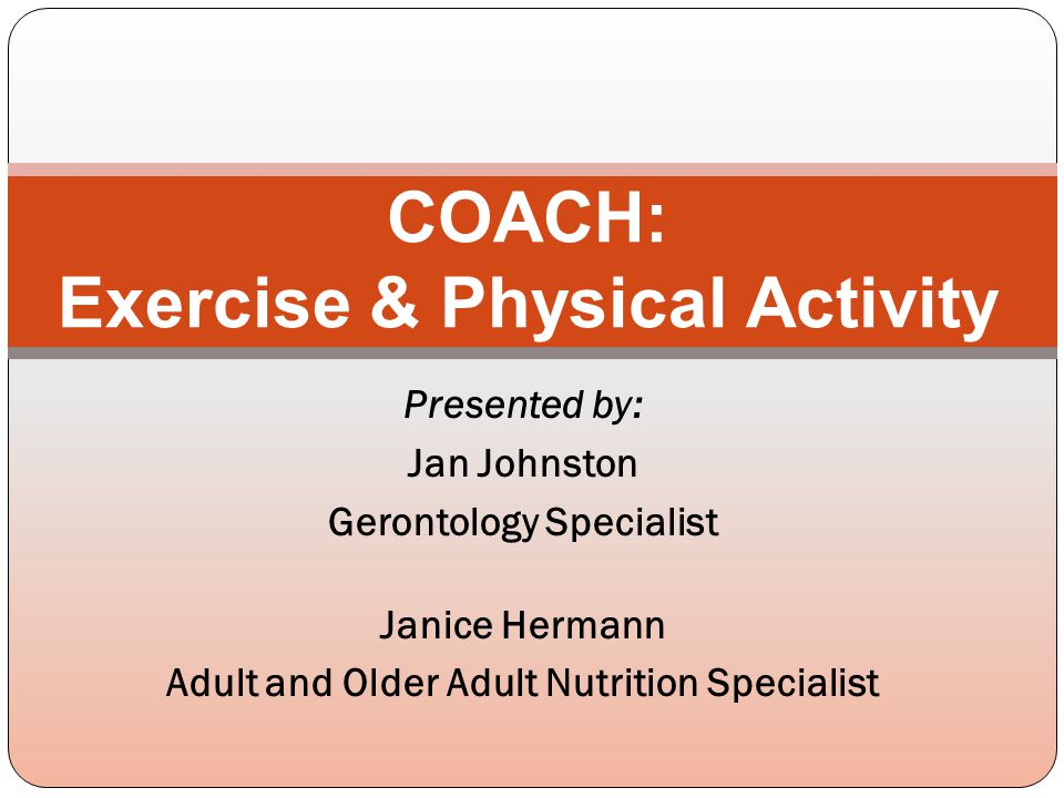 Presented by: Jan Johnston Gerontology Specialist Janice Hermann Adult and Older Adult Nutrition Specialist COACH: Exercise & Physical Activity