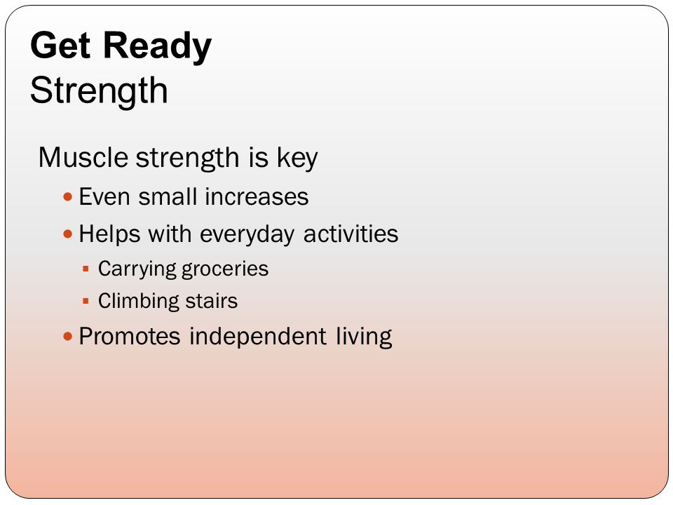 Muscle strength is key Even small increases Helps with everyday activities  Carrying groceries  Climbing stairs Promotes independent living Get Ready Strength