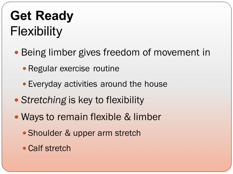 Being limber gives freedom of movement in Regular exercise routine Everyday activities around the house Stretching is key to flexibility Ways to remain flexible & limber Shoulder & upper arm stretch Calf stretch Get Ready Flexibility