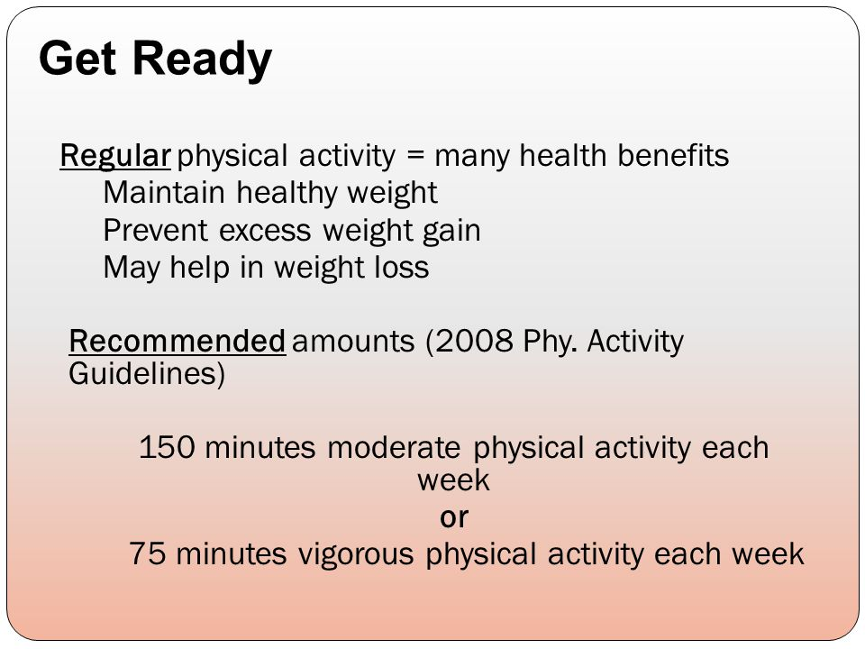 Regular physical activity = many health benefits Maintain healthy weight Prevent excess weight gain May help in weight loss Recommended amounts (2008 Phy.