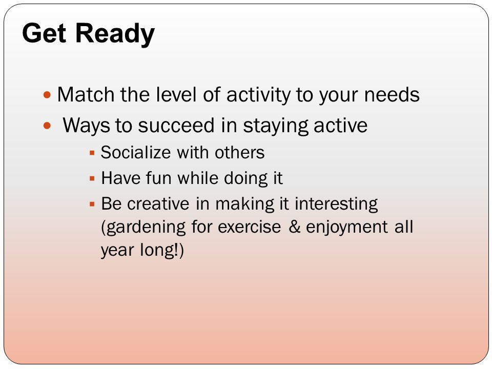 Match the level of activity to your needs Ways to succeed in staying active  Socialize with others  Have fun while doing it  Be creative in making
