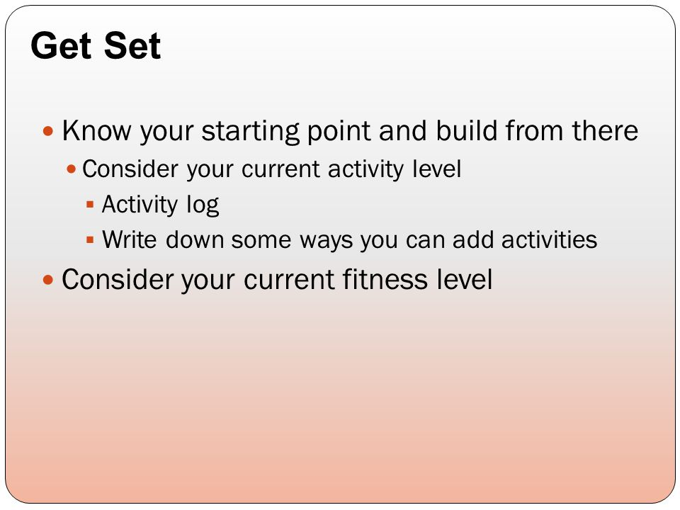 Know your starting point and build from there Consider your current activity level  Activity log  Write down some ways you can add activities Consid