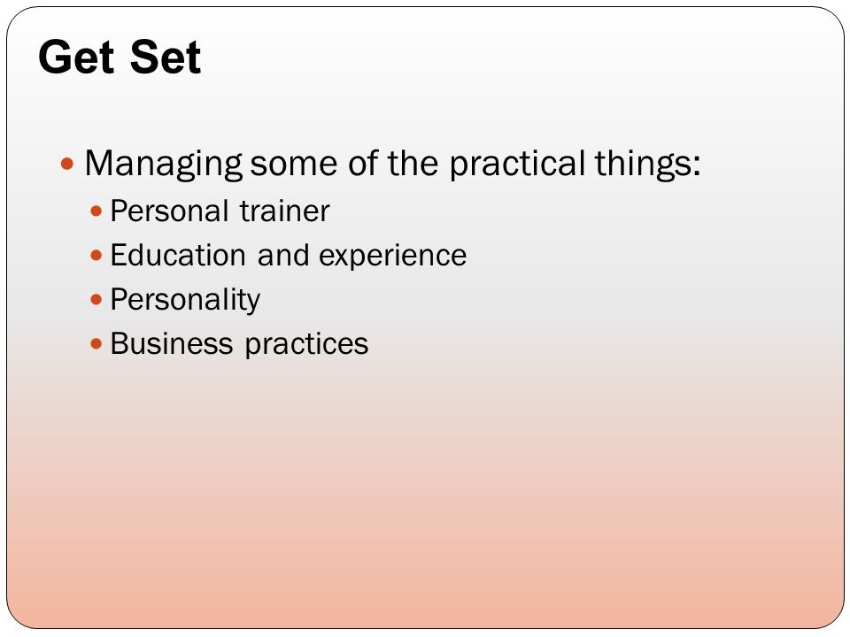 Managing some of the practical things: Personal trainer Education and experience Personality Business practices Get Set