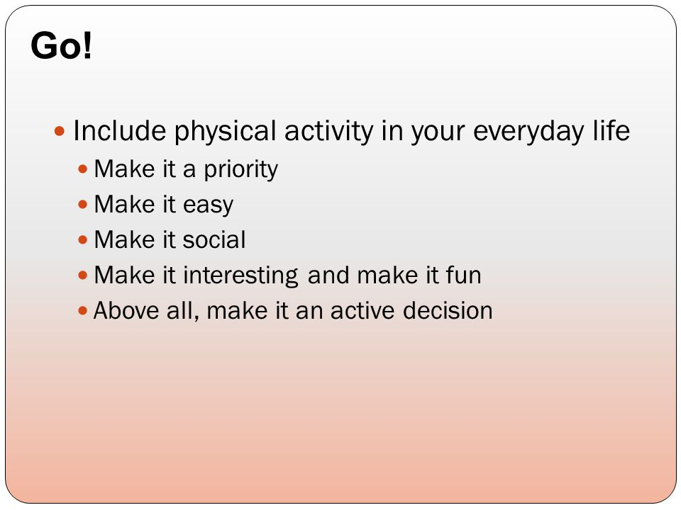 Include physical activity in your everyday life Make it a priority Make it easy Make it social Make it interesting and make it fun Above all, make it