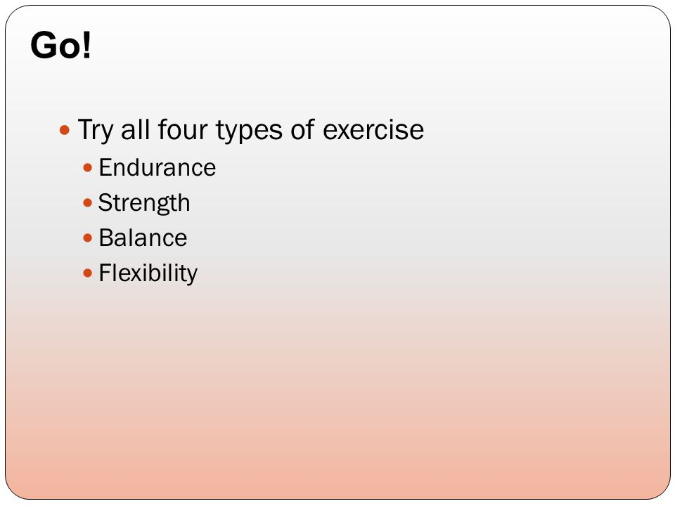 Try all four types of exercise Endurance Strength Balance Flexibility Go!