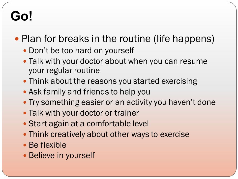 Plan for breaks in the routine (life happens) Don't be too hard on yourself Talk with your doctor about when you can resume your regular routine Think about the reasons you started exercising Ask family and friends to help you Try something easier or an activity you haven't done Talk with your doctor or trainer Start again at a comfortable level Think creatively about other ways to exercise Be flexible Believe in yourself Go!