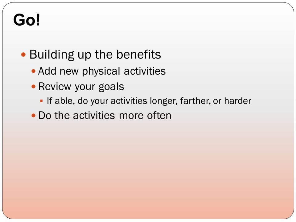 Building up the benefits Add new physical activities Review your goals  If able, do your activities longer, farther, or harder Do the activities more