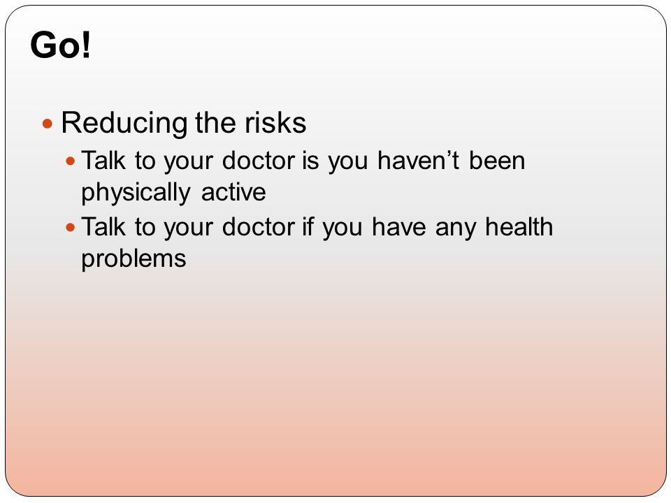 Reducing the risks Talk to your doctor is you haven't been physically active Talk to your doctor if you have any health problems Go!